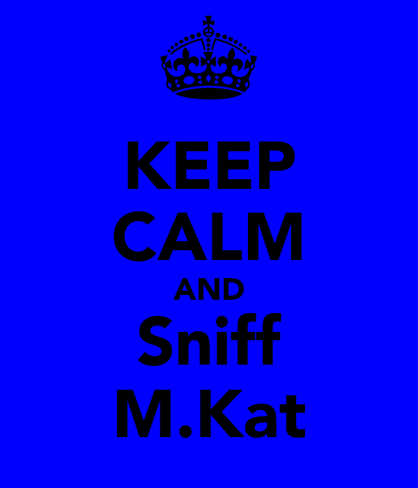 KEEP CALM AND Sniff M.Kat