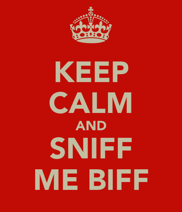 KEEP CALM AND SNIFF ME BIFF