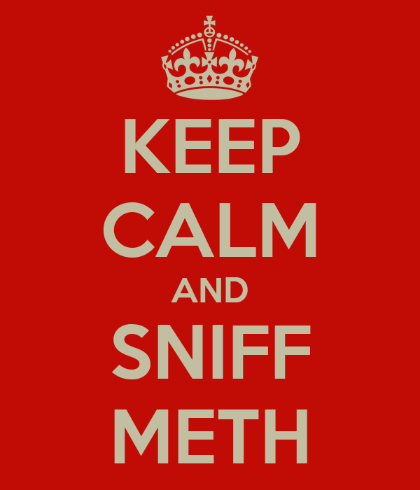 KEEP CALM AND SNIFF METH