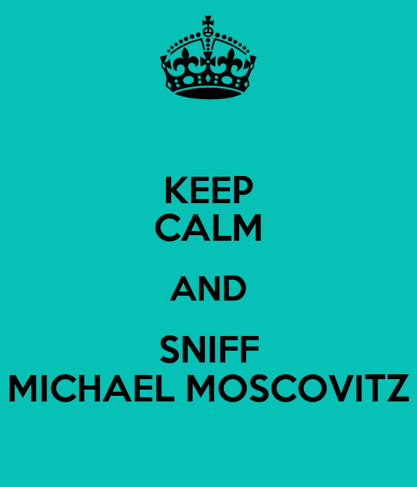 KEEP CALM AND SNIFF MICHAEL MOSCOVITZ
