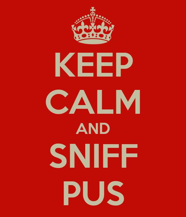 KEEP CALM AND SNIFF PUS