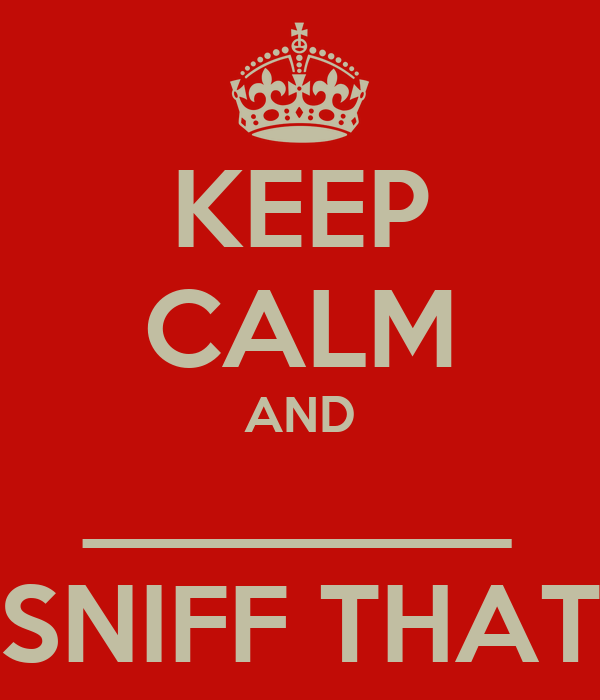KEEP CALM AND ________ SNIFF THAT