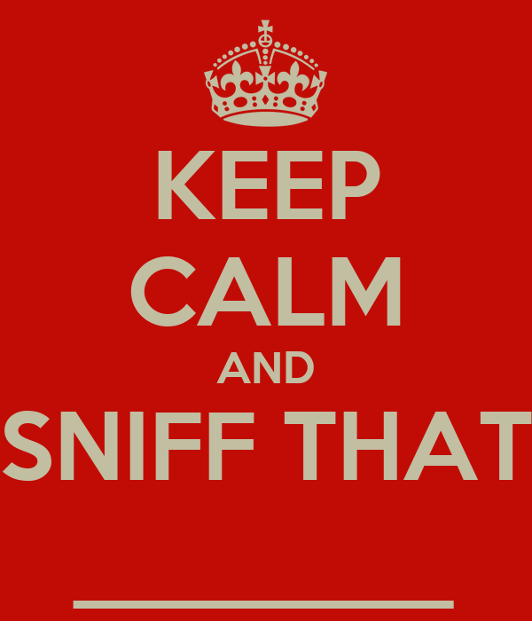 KEEP CALM AND SNIFF THAT ________