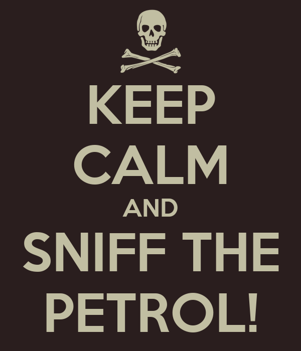 KEEP CALM AND SNIFF THE PETROL!
