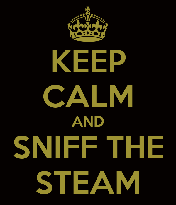KEEP CALM AND SNIFF THE STEAM