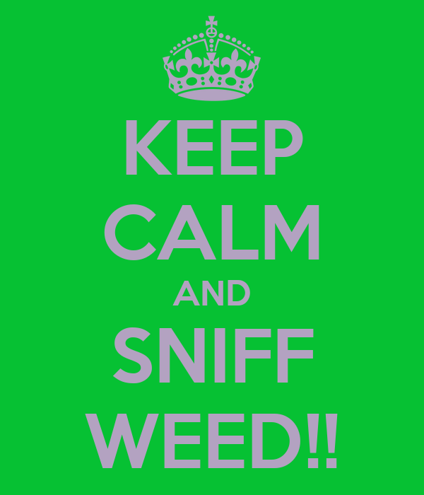 KEEP CALM AND SNIFF WEED!!