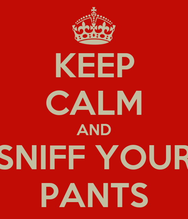 KEEP CALM AND SNIFF YOUR PANTS