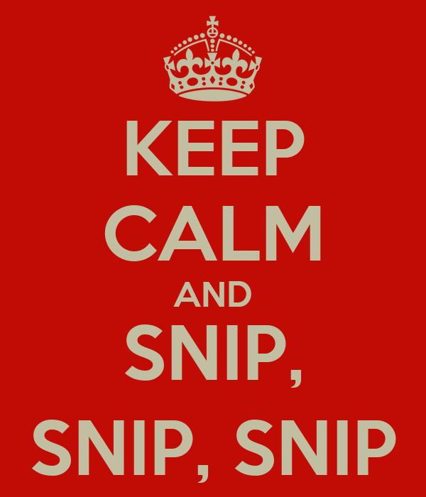 KEEP CALM AND SNIP, SNIP, SNIP