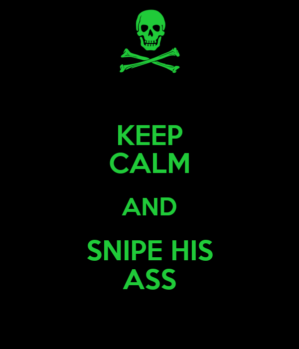 KEEP CALM AND SNIPE HIS ASS