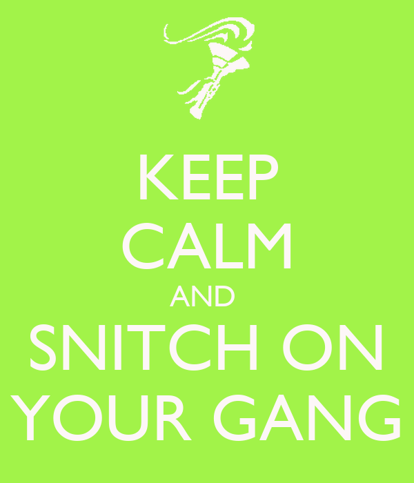 KEEP CALM AND  SNITCH ON YOUR GANG