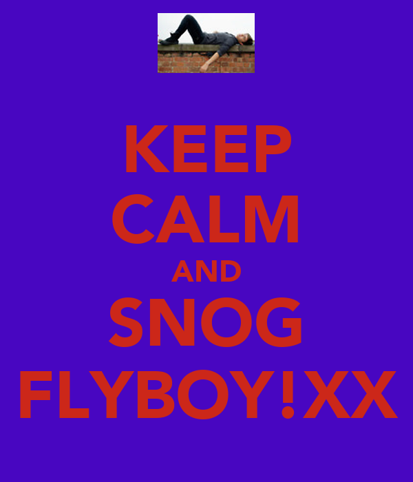 KEEP CALM AND SNOG FLYBOY!XX