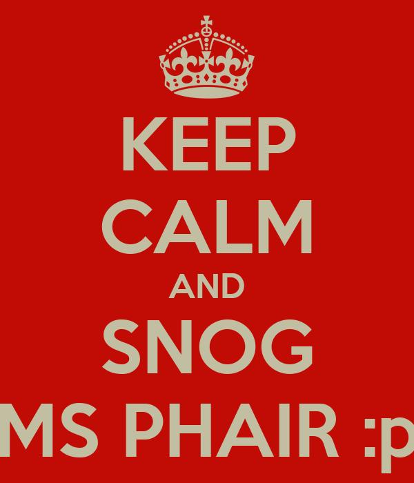 KEEP CALM AND SNOG MS PHAIR :p