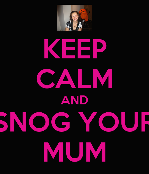 KEEP CALM AND SNOG YOUR MUM