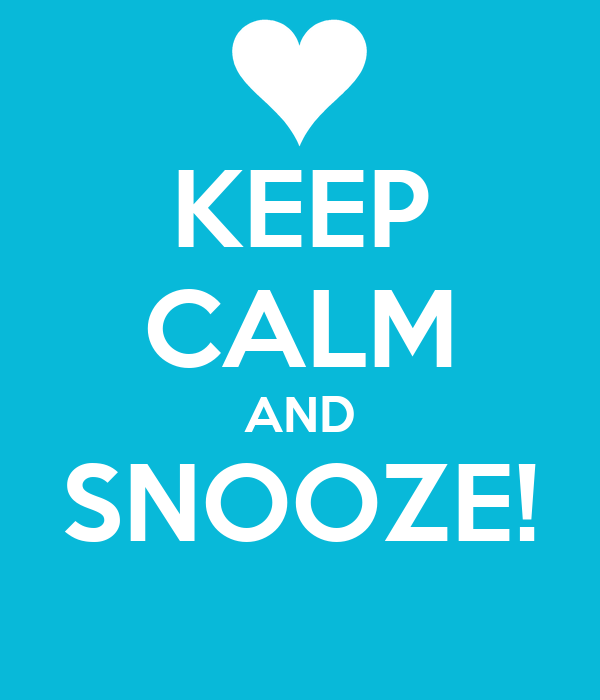 KEEP CALM AND SNOOZE!