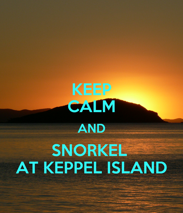 KEEP CALM AND SNORKEL  AT KEPPEL ISLAND