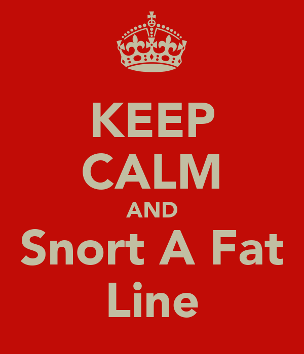 KEEP CALM AND Snort A Fat Line