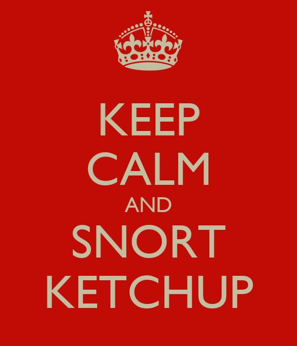 KEEP CALM AND SNORT KETCHUP