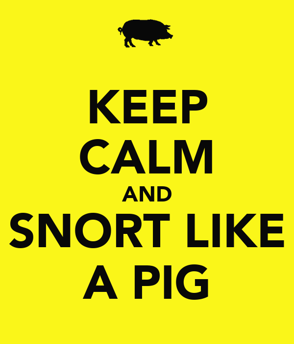 KEEP CALM AND SNORT LIKE A PIG