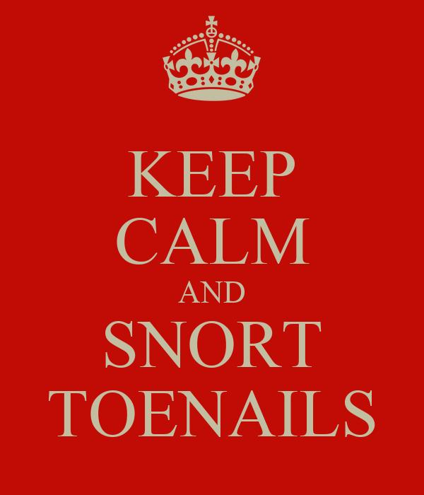 KEEP CALM AND SNORT TOENAILS