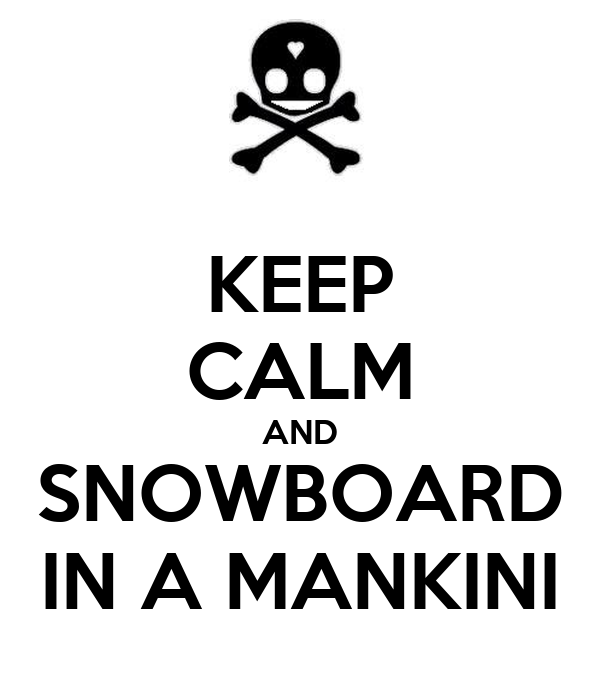 KEEP CALM AND SNOWBOARD IN A MANKINI