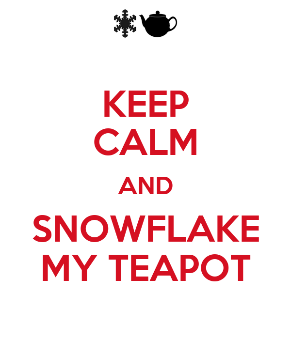 KEEP CALM AND SNOWFLAKE MY TEAPOT