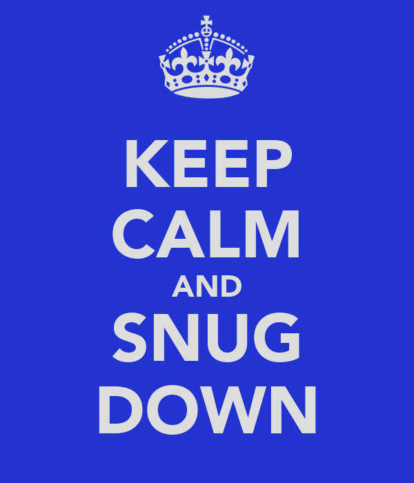 KEEP CALM AND SNUG DOWN