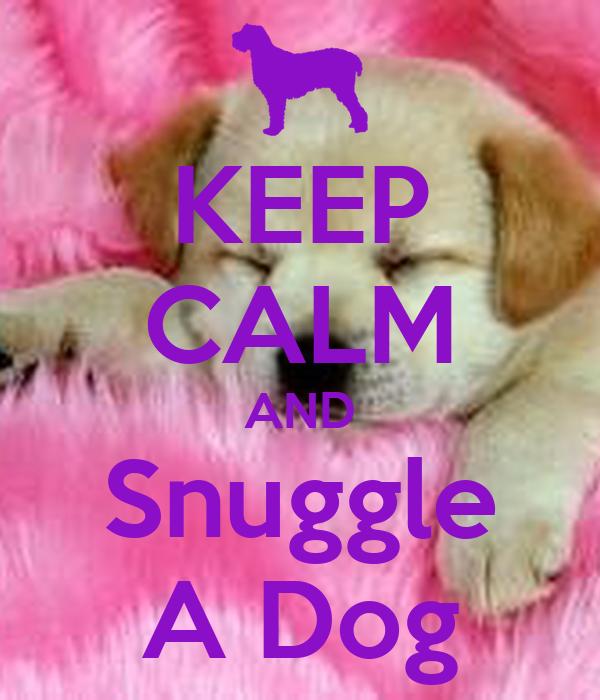 KEEP CALM AND Snuggle A Dog