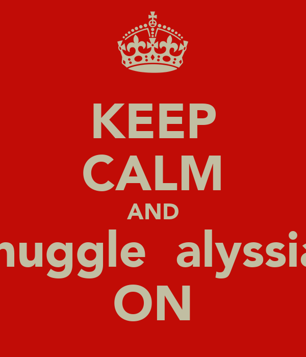 KEEP CALM AND snuggle  alyssia  ON
