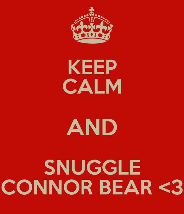 KEEP CALM AND SNUGGLE CONNOR BEAR <3