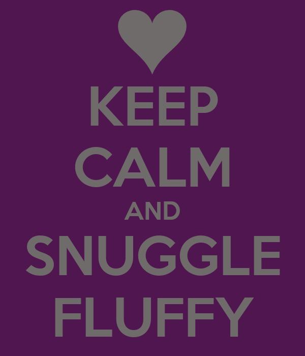 KEEP CALM AND SNUGGLE FLUFFY