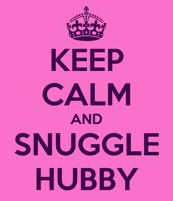 KEEP CALM AND SNUGGLE HUBBY