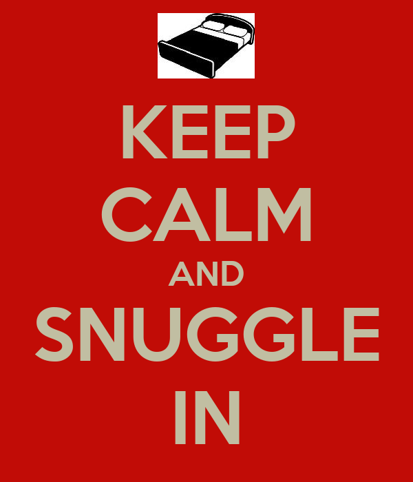 KEEP CALM AND SNUGGLE IN