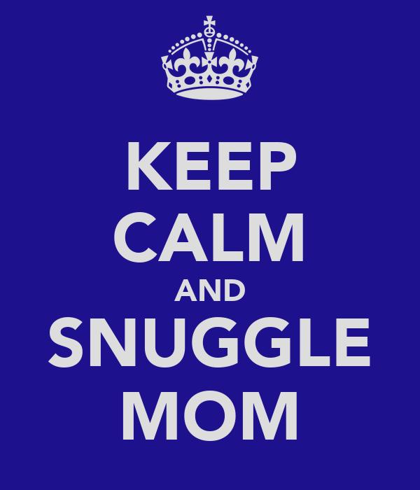 KEEP CALM AND SNUGGLE MOM