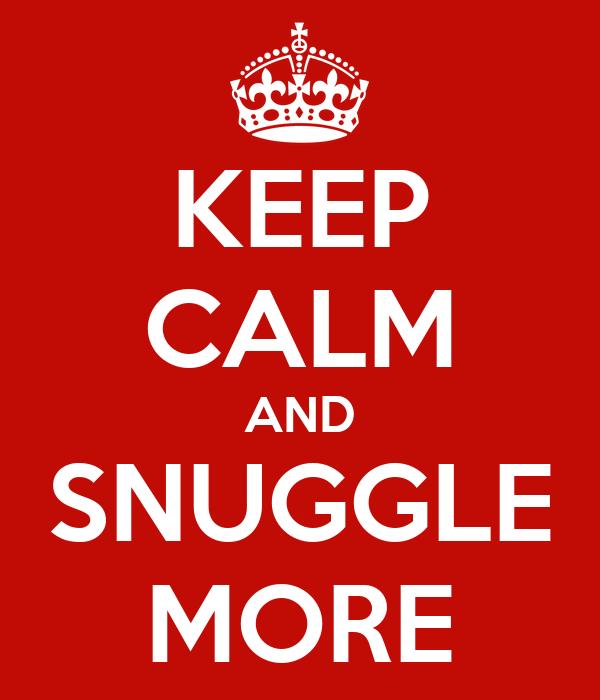 KEEP CALM AND SNUGGLE MORE