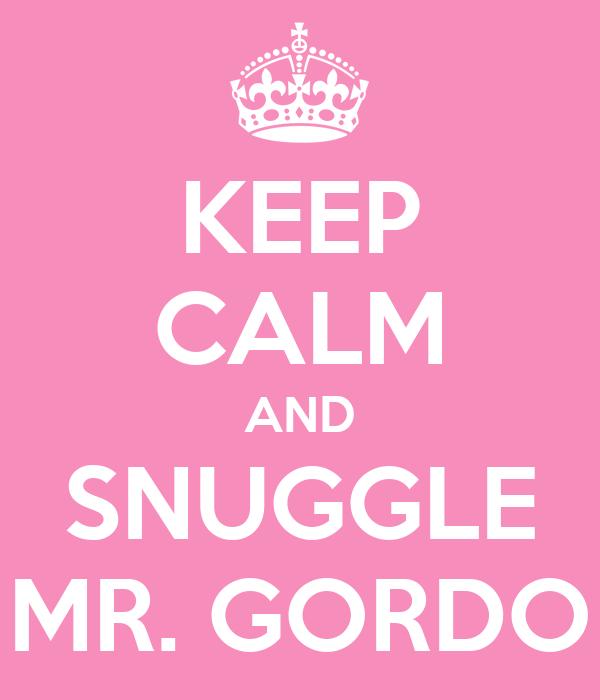 KEEP CALM AND SNUGGLE MR. GORDO