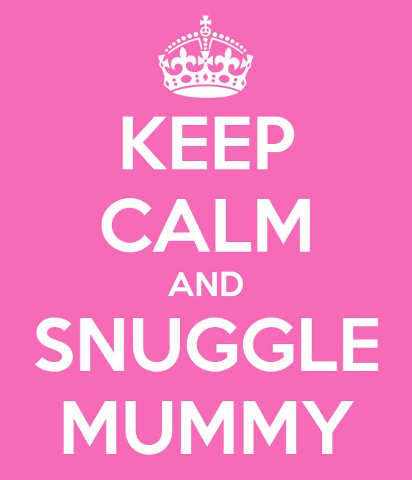 KEEP CALM AND SNUGGLE MUMMY