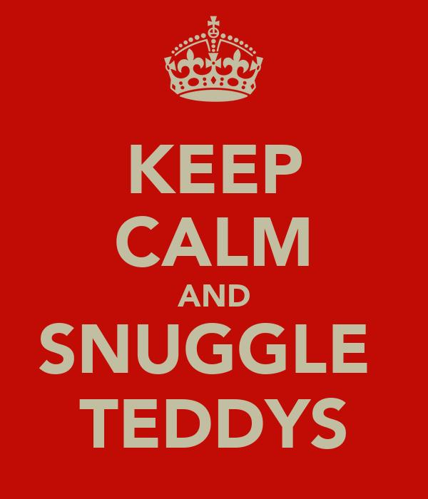 KEEP CALM AND SNUGGLE  TEDDYS