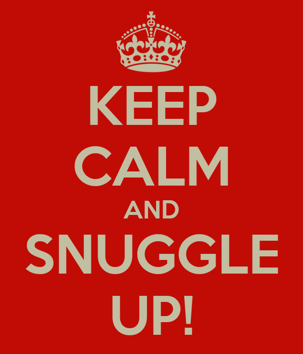 KEEP CALM AND SNUGGLE UP!