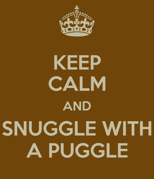 KEEP CALM AND SNUGGLE WITH A PUGGLE