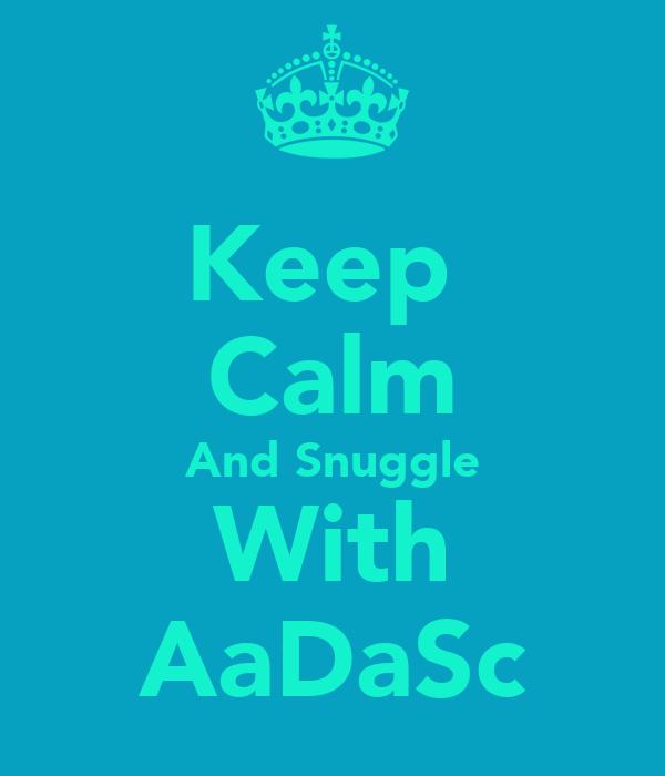 Keep  Calm And Snuggle With AaDaSc
