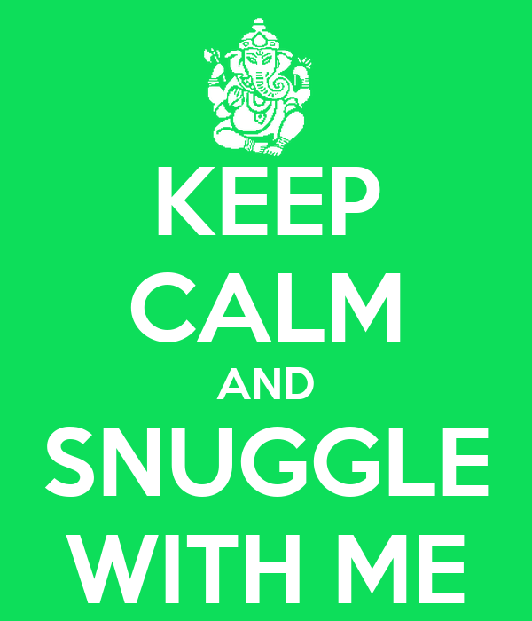 KEEP CALM AND SNUGGLE WITH ME