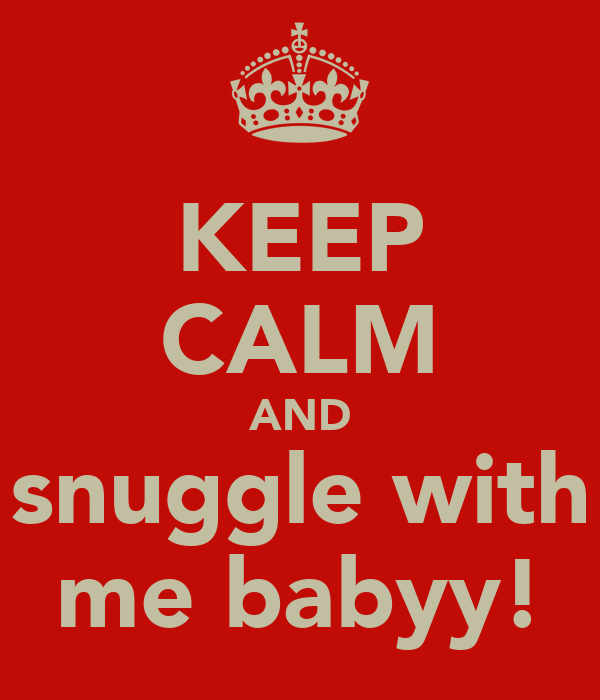 KEEP CALM AND snuggle with me babyy!