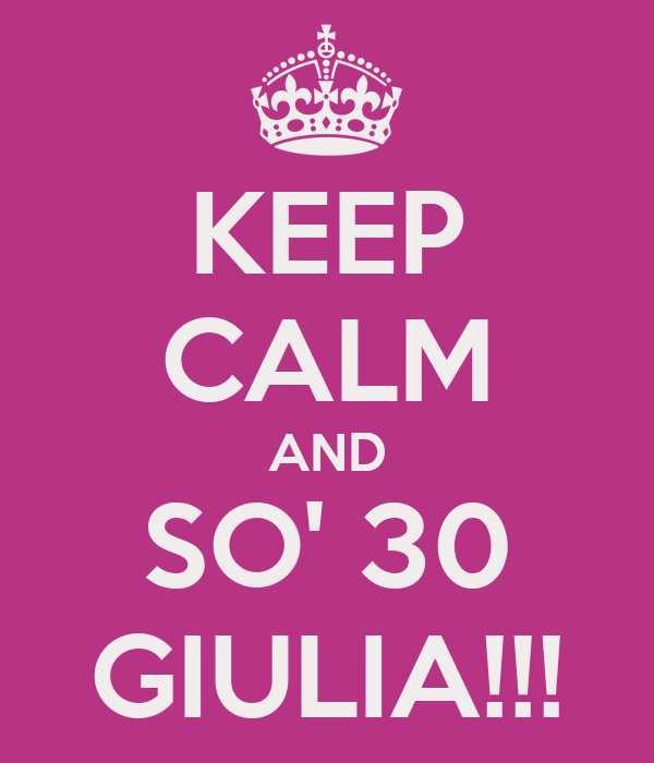 KEEP CALM AND SO' 30 GIULIA!!!