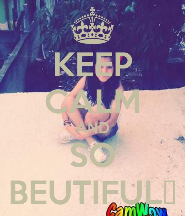 KEEP CALM AND SO BEUTIFUL♥