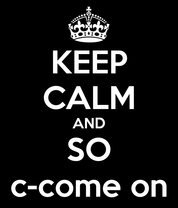 KEEP CALM AND SO c-come on