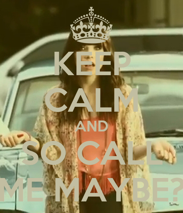 KEEP CALM AND SO CALL ME MAYBE?