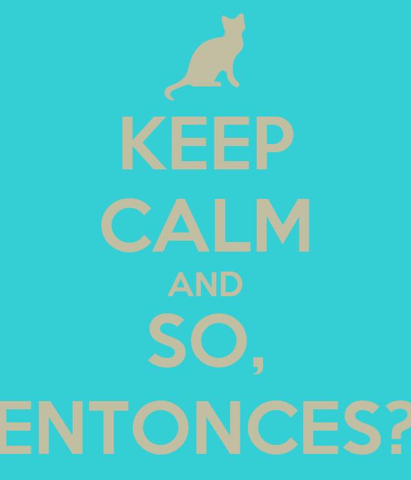 KEEP CALM AND SO, ENTONCES?