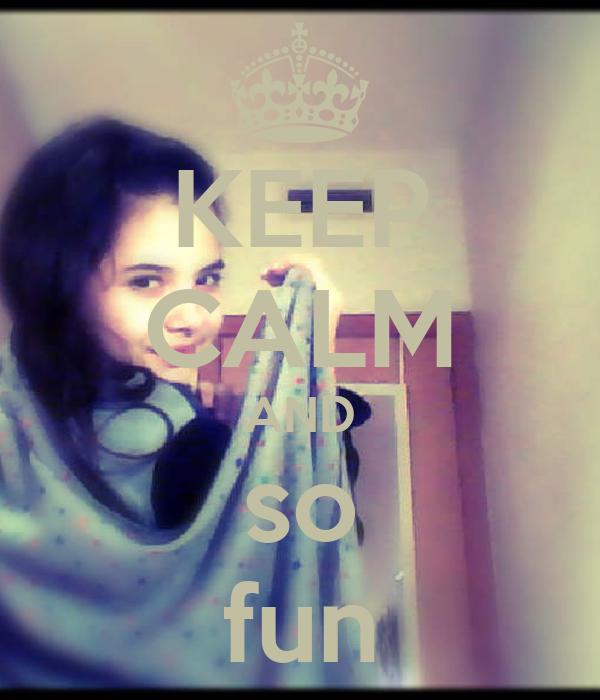 KEEP CALM AND so fun