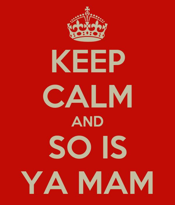 KEEP CALM AND SO IS YA MAM