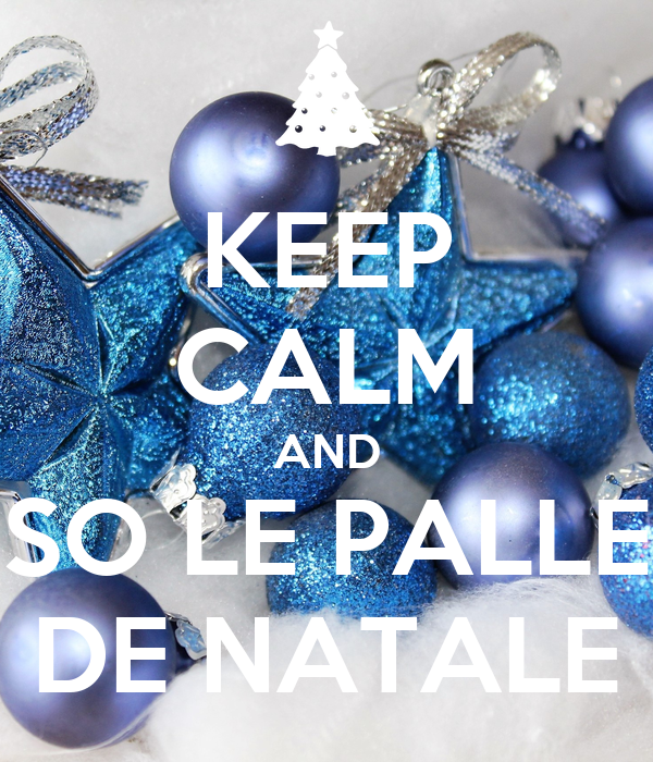 KEEP CALM AND SO LE PALLE DE NATALE